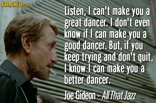 Listen, I can't make You a great dancer. I don't even know if I can make YOu a good dancer. But, if you keep trying and don't quit, I know I can make
