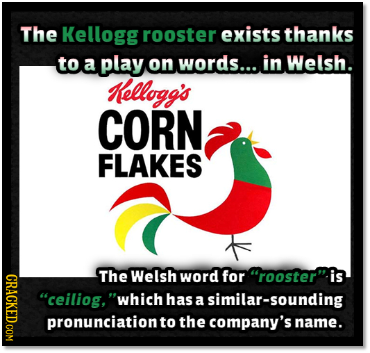 The Kellogg rooster exists thanks to a play on words.... in Welsh. Kellogg's CORN FLAKES ORAOT The Welsh word for rooster is ceiliog, which has a