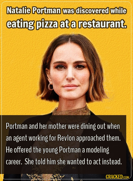 Natalie Portman was discovered while eating pizza at a restaurant. Portman and her mother were dining out when an agent working for Revlon approached