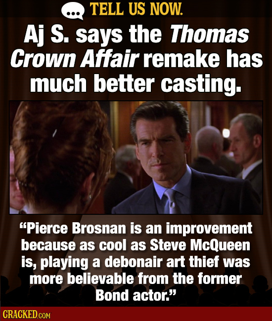 TELL US NOW. Aj S. says the Thomas Crown Affair remake has much better casting. Pierce Brosnan is an improvement because as cool as Steve McQueen is,