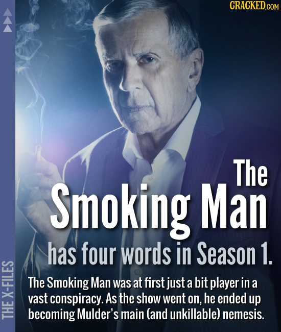 The Smoking Man has four words in Season 1. The Smoking Man was at first just a bit player in a vast conspiracy. As the show went on, he e