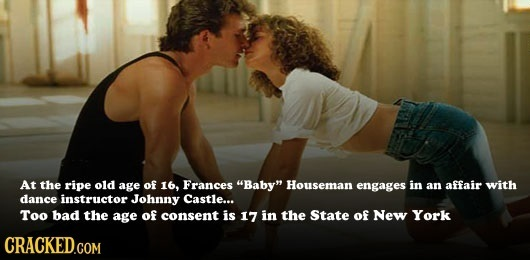 At the ripe old age of 16, Frances Baby Houseman engages in an affair with dance instructor Johnny Castle... Too bad the age of consent is 17 in the