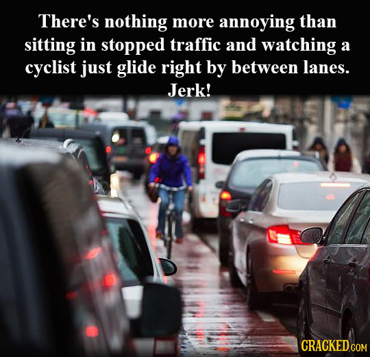 There's nothing more annoying than sitting in stopped traffic and watching a cyclist just glide right by between lanes. Jerk!