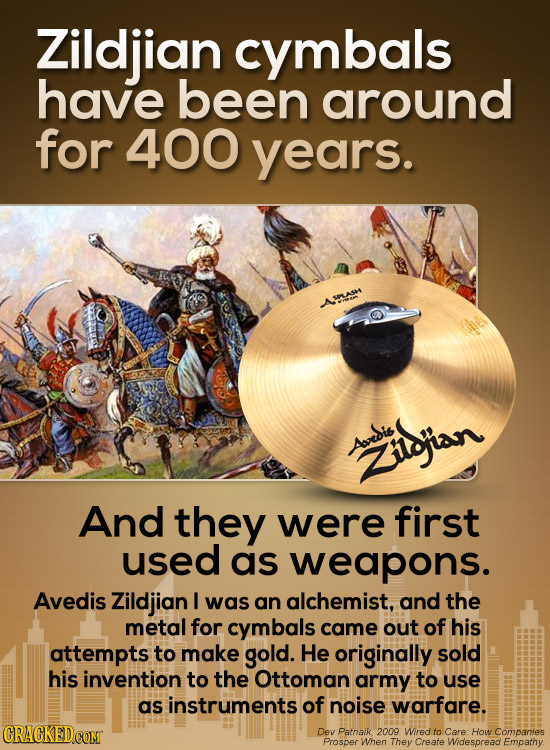 Zildjian cymbals have been around for 400 years. ASINASH Aoesis ilbjian And they were first used as weapons. Avedis Zildjian I was an alchemist, and t