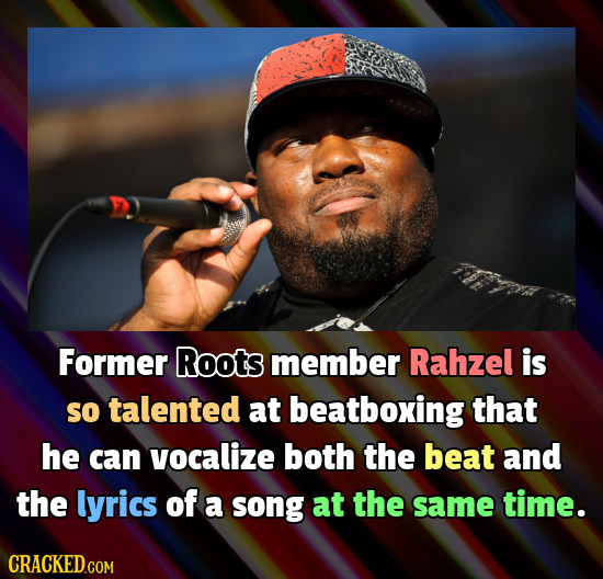 Former Roots member Rahzel is So talented at beatboxing that he can vocalize both the beat and the lyrics of a song at the same time. CRACKED.COM
