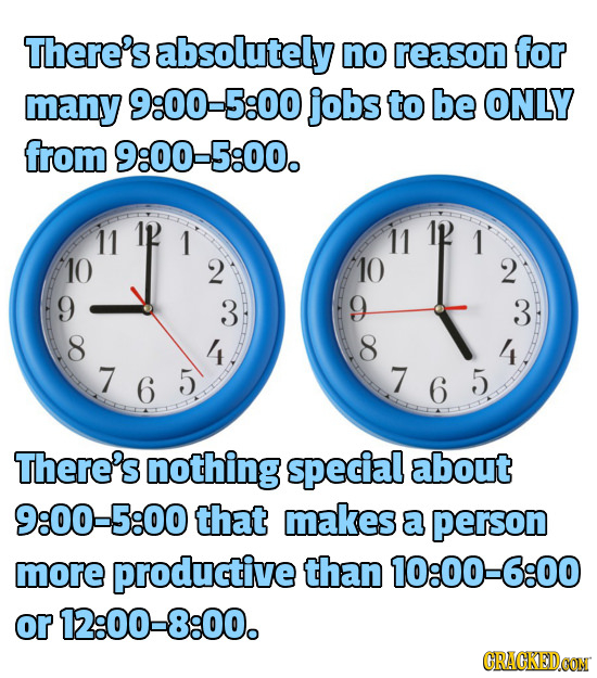 There's absolutely no reason for many 9:00-5:00 jobs to be ONLY from 9:00-5:00. 11 1 11 1 10 2 10 2 9 3 9 3 8 4 8 4 7 6 5 7 6 5 7 6 There's nothing sp