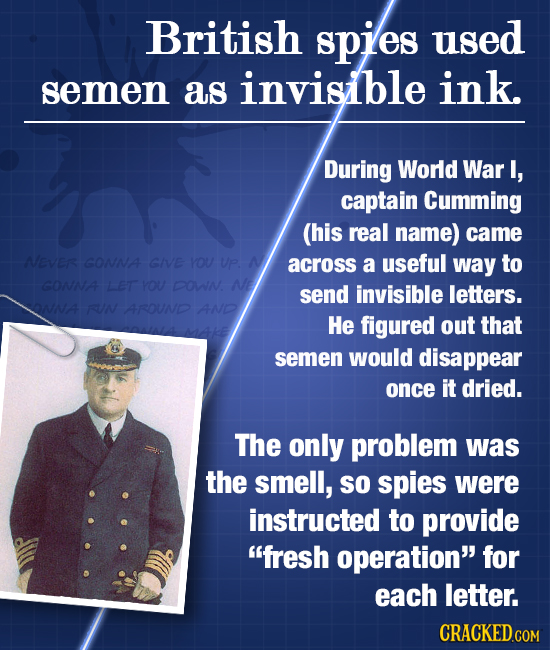 British spies used semen as invisible ink. During World War I, captain Cumming (his real name) came Neves GONNA GIVE YOU UP across a useful way to GON