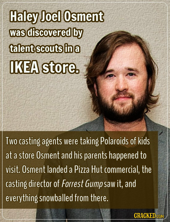 Haley Joel Osment was discovered by talent scouts in a IKEA store. Two casting agents were taking Polaroids of kids at a store Osment and his parents