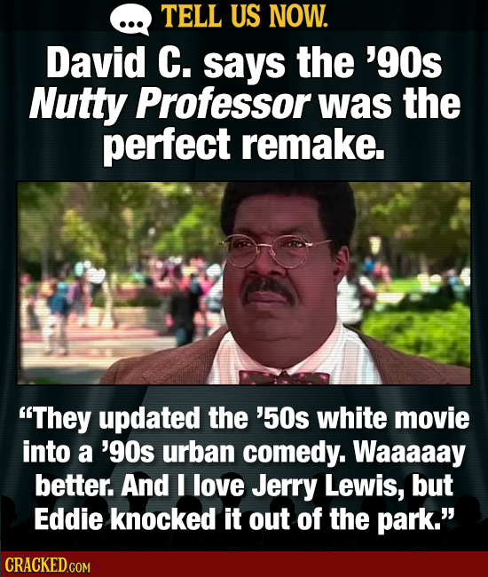 TELL US NOW. David C. says the '9Os Nutty Professor was the perfect remake. They updated the '50s white movie into a '9Os urban comedy. Waaaaay bette