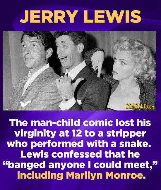 JERRY LEWIS CRACKEDCON The man-child comic lost his virginity at 12 to a stripper who performed with a snake. Lewis confessed that he banged anyone I