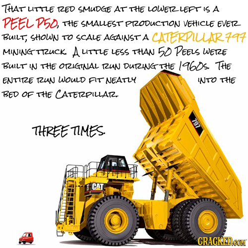 THAT UITTLE RZED SMUDGE AT THE LOWERLEFT IS A DEEL P5D, THE SMALLEST PRODUCTION VEHICLE EVER BUil, SHOWN TO SCALE AGAINST A CATERPIUAR7A7 MININGTRUCK