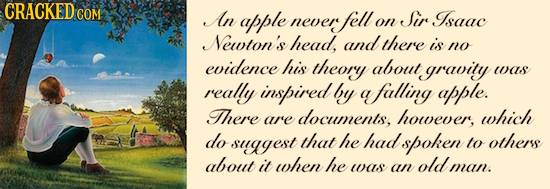 GRACKEDCOM An apple Sir Isaac never fell on Newton's head, andthere is no evidence his theory about gravity was really inspired by a afalling apple. T