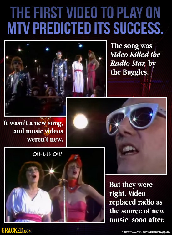 THE FIRST VIDEO TO PLAY ON MTV PREDICTED ITS SUCCESS. The song was Video Killed the Radio Star, by the Buggles. It wasn't a new song, and music videos
