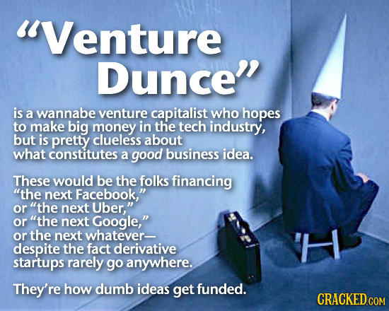 Venture Dunce is a wannabe venture capitalist who hopes to make big money in the tech industry, but is pretty clueless about what constitutes a good
