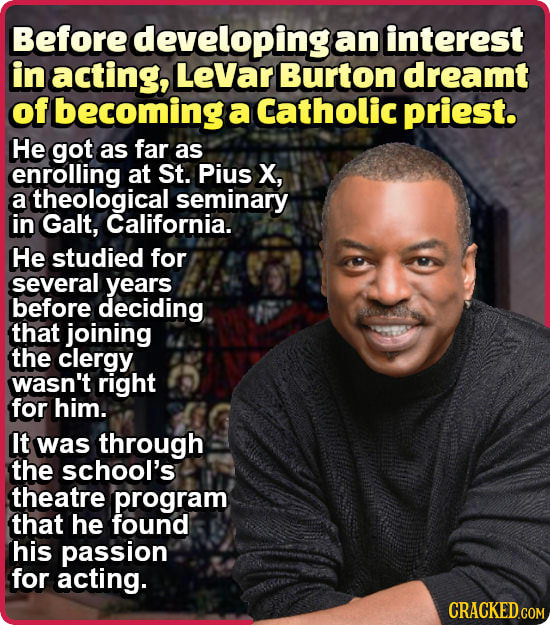 Before developing an interest in acting, LeVar Burton dreamt of becoming a Catholic priest. He got as far as enrolling at St. Pius X, a theological se