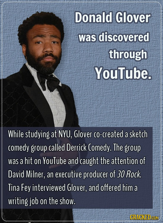 Donald Glover was discovered through YouTube. While studying at NYU, Glover co-created a sketch comedy group called Derrick Comedy. The group was a hi