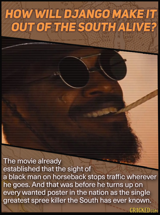 HOW WILL DJANGO MAKE IT OUT OF THE SOUTH ALIVE? The movie already established that the sight of a black man on horseback stops traffic wherever he goe
