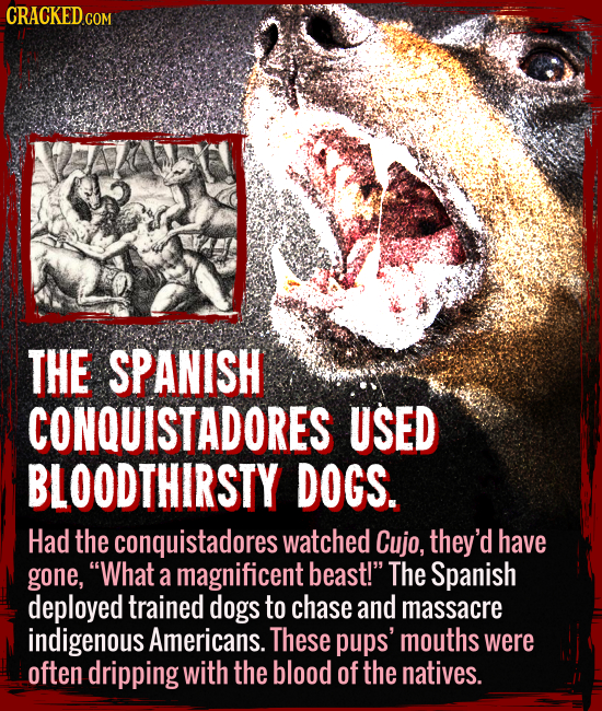 "The Spanish conquistadores used bloodthirsty dogs. - Had the conquistadores watched Cujo, they'd have gone, ""What a magnificent creature!"" The Spanish"