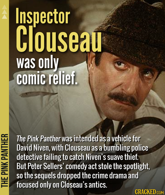 Inspector Clouseau was only comic relief. The Pink Panther was intended as a vehicle for David Niven, with Clouseau as a bumbling police detective fai