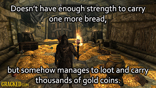 Doesn't have enough strength to carry one more bread, but somehow manages to loot and carry thousands of gold coins: CRACKED COM