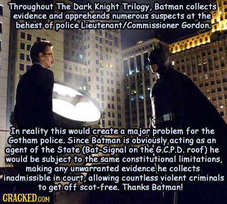 Throughout The Dark Batman collects evidence and dapprehends numerous suspects numerous at the behest of police Gordon. In reality this would create a