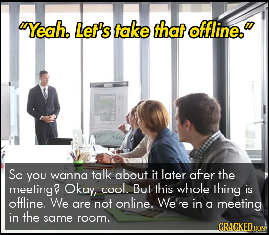 IYeah. Let's take that offline. So You talk later wanna about it after the meeting? Okay, cool. But this whole thing is offline. We are not online. W