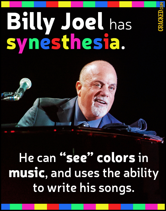 Billy Joel has synesthesia. CRACKED.COM He can see colors in music, and uses the ability to write his songs.