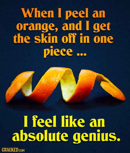 When I peel an orange, and I get the skin off in one piece ... I feel like an absolute genius.