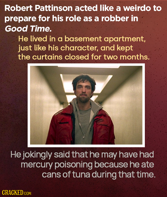 Robert Pattinson acted like a weirdo to prepare for his role as a robber in Good Time. He lived in a basement apartment, just like his character, and