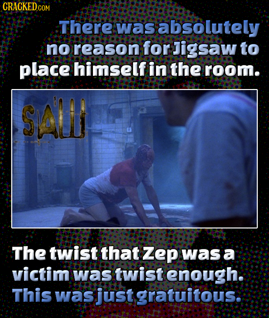 CRACKEDc COM There was absolutely no reason for Jigsaw to place himself in the room. SALI The twist that Zep was a victim was twist enough. This was j