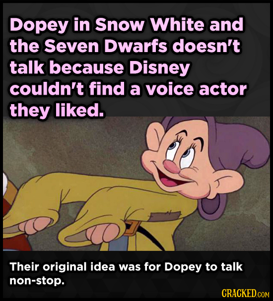 Dopey in Snow White and the Seven Dwarfs doesn't talk because Disney couldn't find a voice actor they liked. Their original idea was for Dopey to talk