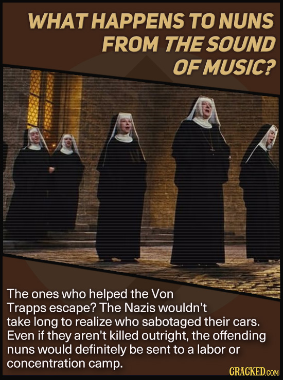 WHAT HAPPENS TO NUNS FROM THE SOUND OFMUSIC? The ones who helped the Von Trapps escape? The Nazis wouldn't take long to realize who sabotaged their ca