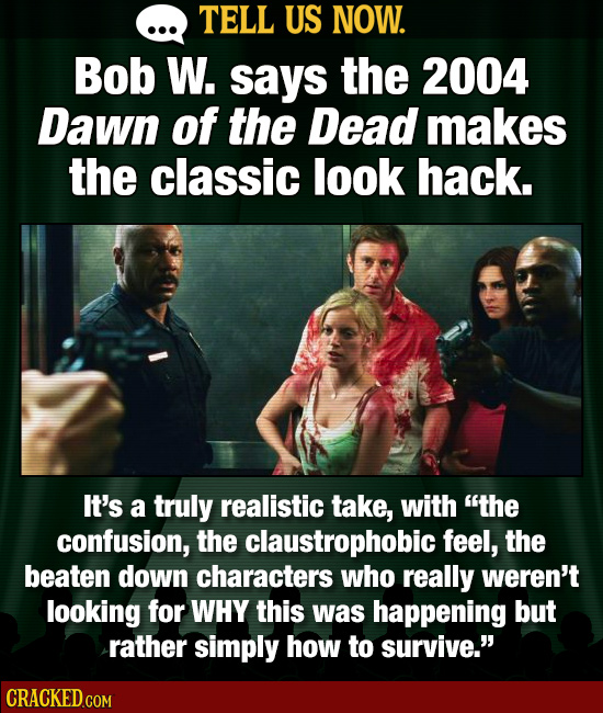 TELL US NOW. Bob W. says the 2004 Dawn of the Dead makes the classic look hack. It's a truly realistic take, with the confusion, the claustrophobic f