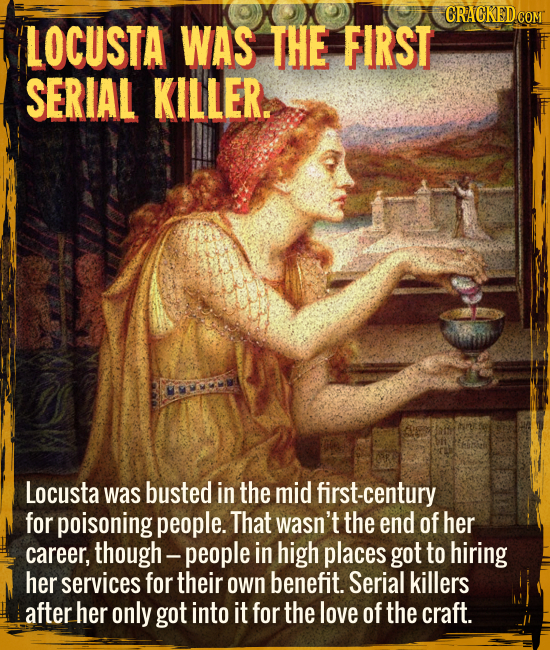 Locusta was the first serial killer. - Locusta was busted in the mid first-century for poisoning people. That wasn't the end of her career, though ---