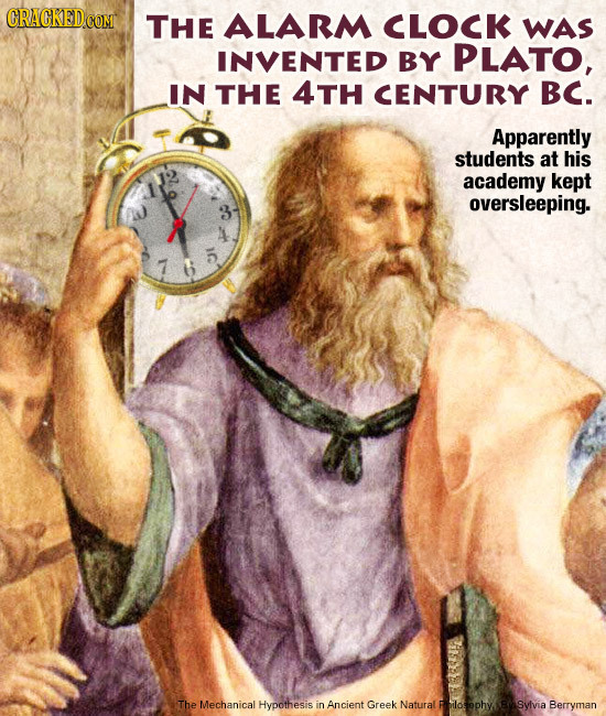 CRACKED CON THE ALARM CLOCK WAS INVENTED BY PLATO, IN THE 4TH CENTURY BC. Apparently students at his academy kept oversleeping. The Mechanical Hypothe