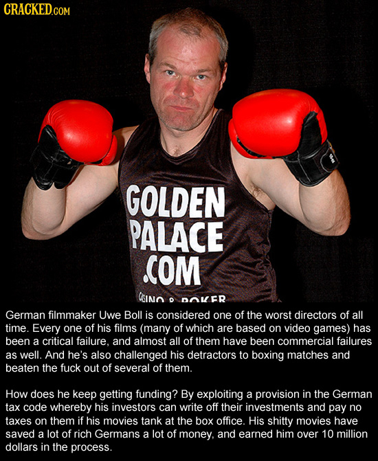 CRACKED.COM GOLDEN PALACE COM CIno O DOMER German filmmaker Uwe Boll is considered one of the worst directors of all time. Every one of his films (man
