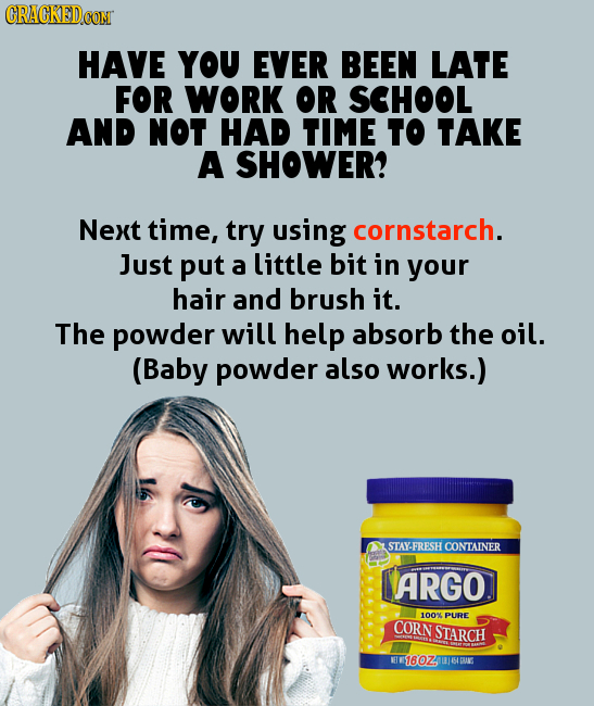 HAVE YOU EVER BEEN LATE FOR WORK OR SCHOOL AND NOT HAD TIME to TAKE A SHOWER? Next time, try using cornstarch. Just put a little bit in your hair and