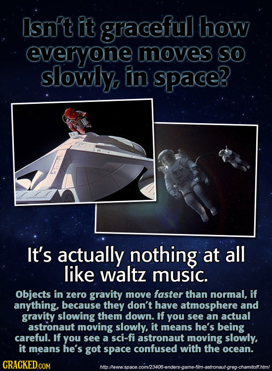 Isn't t graceful how everyone moves So slowly. In space? It's actually nothing at all like waltz music. Objects in zero gravity move faster than norma