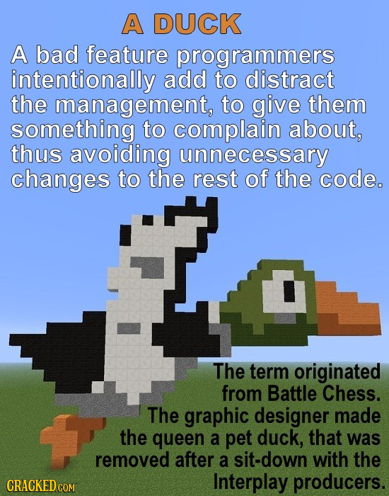 A DUCK A bad feature programmers intentionally add to distract the management, to give them something to complain about, thus avoiding unnecessary cha