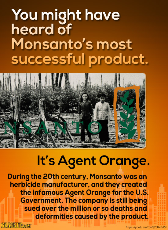 You might have heard of Monsanto's most successful product. NSAMTO It's Agent Orange. During the 20th century, Monsanto was an herbicide manufacturer,