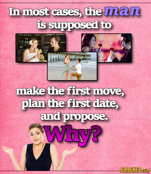 In most cases, the man is supposed to make the first move, plan the first date, and propose. Why?