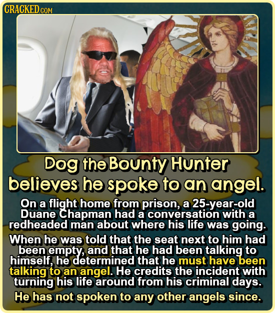 CRACKED CON COM Dog the Bounty Hunter believes he spoke to an angel. On a flight home from prison, a 25-year-old Duane Chapman had a conversation with