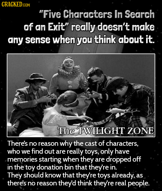 CRaCKED.co COM Five Characters In Search of an Exit really doesn't make any sense when you think about it. The TWILIGHT ZONE There's no reason why t