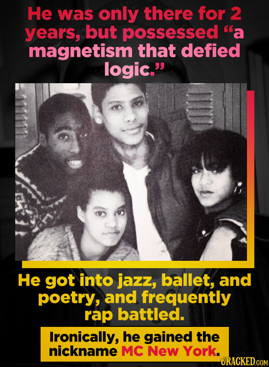 He was only there for 2 years, but possessed a magnetism that defied logic. He got into jazz, ballet, and poetry, and frequently rap battled. Ironic