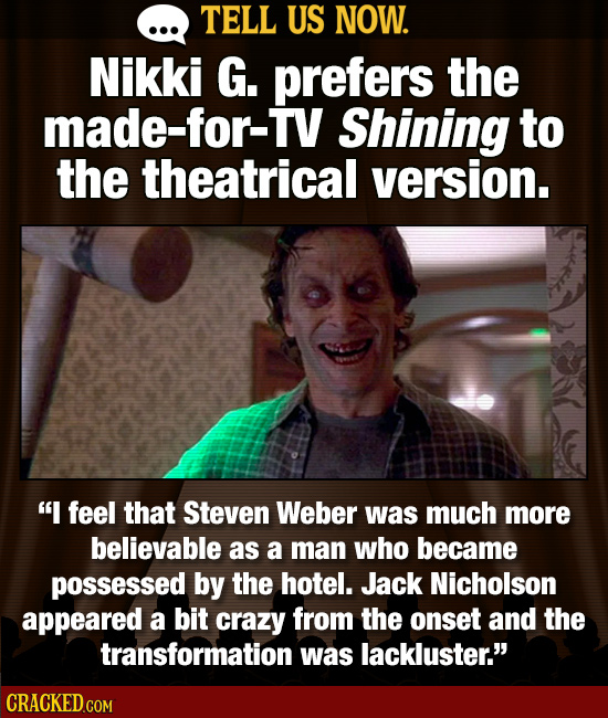 TELL US NOW. Nikki G. prefers the made-for-TV Shining to the theatrical version. I feel that Steven Weber was much more believable as a man who becam