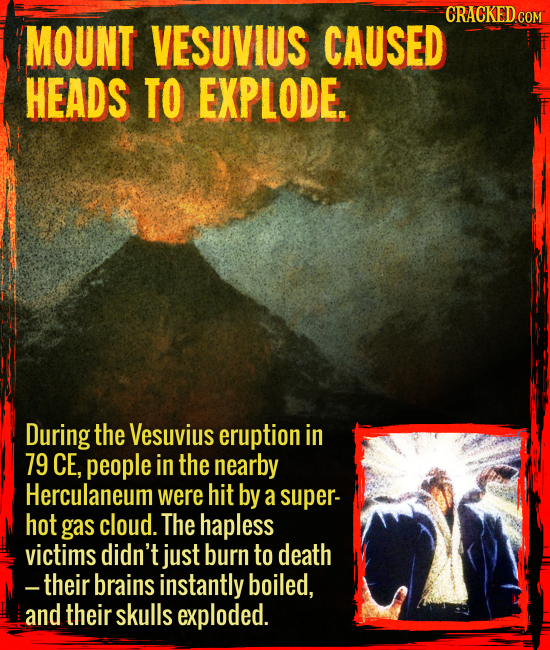 Mount Vesuvius caused heads to explode. - During the Vesuvius eruption in 79 CE, people in the nearby Herculaneum were hit by a super-hot gas cloud. T