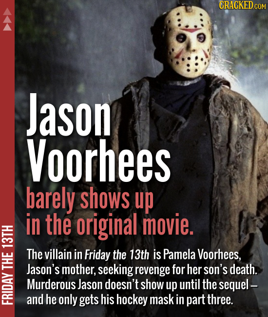 Jason Voorhees barely shows up in the original movie. The villain in Friday the 13th is Pamela Voorhees, Jason's mother, seeking revenge f