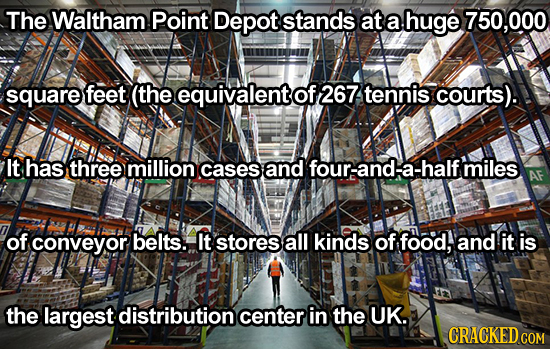 The Waltham Point Depot stands at a huge 750,000 square feet (the equivalent of 267 tennis courts). It has three million cases and four-anda-halfmiles