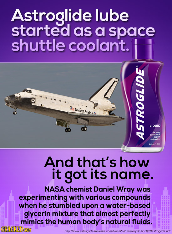 Astroglide lube started as a space shuttle coolant. United States LIQUID arsoaal Lubekcant & Vaalosal Melstralrer AE 4nit And that's how it got its na