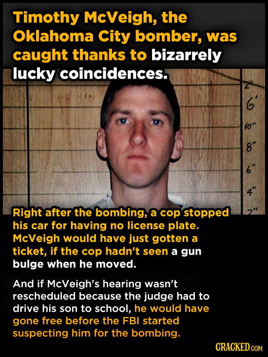 Timothy McVeigh, the Oklahoma City bomber, was caught thanks to bizarrely lucky coincidences. 10 co Right after the bombing, a cop stopped his car for